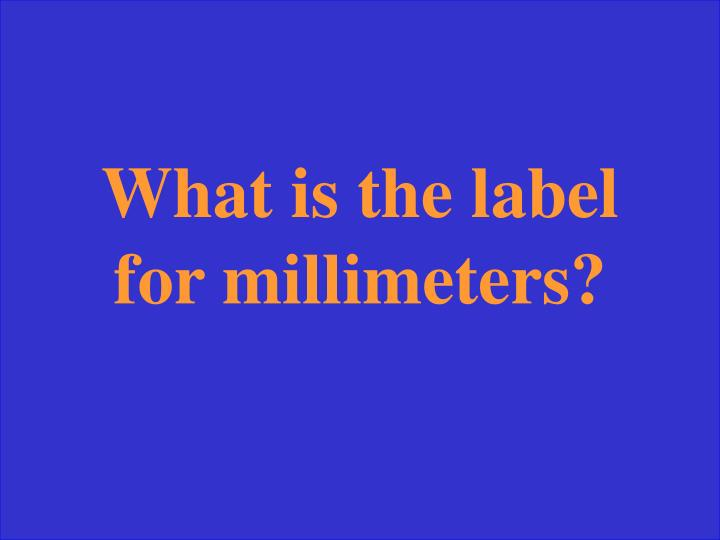 What is the label for millimeters?