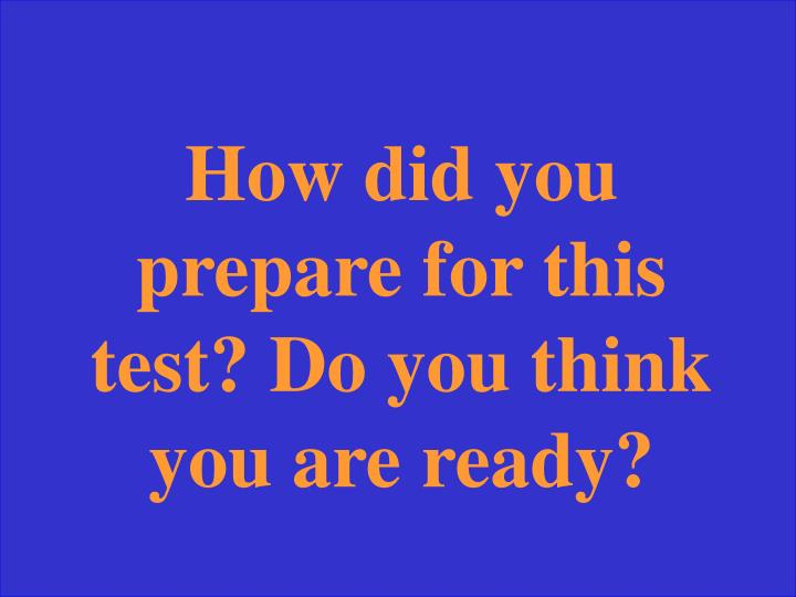 How did you prepare for this test? Do you think you are ready?