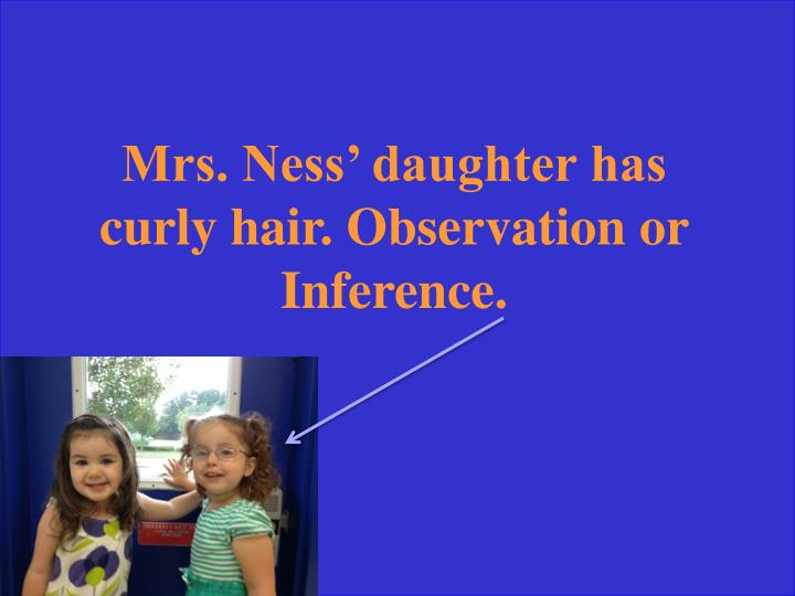 Mrs. Ness' daughter has curly hair. Observation or Inference.