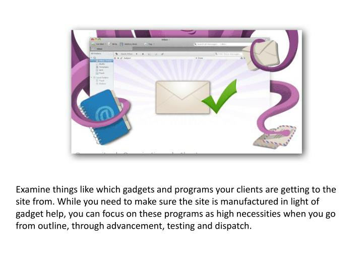 Examine things like which gadgets and programs your clients are getting to the site from. While you need to make sure the site is manufactured in light of gadget help, you can focus on these programs as high necessities when you go from outline, through advancement, testing and dispatch.
