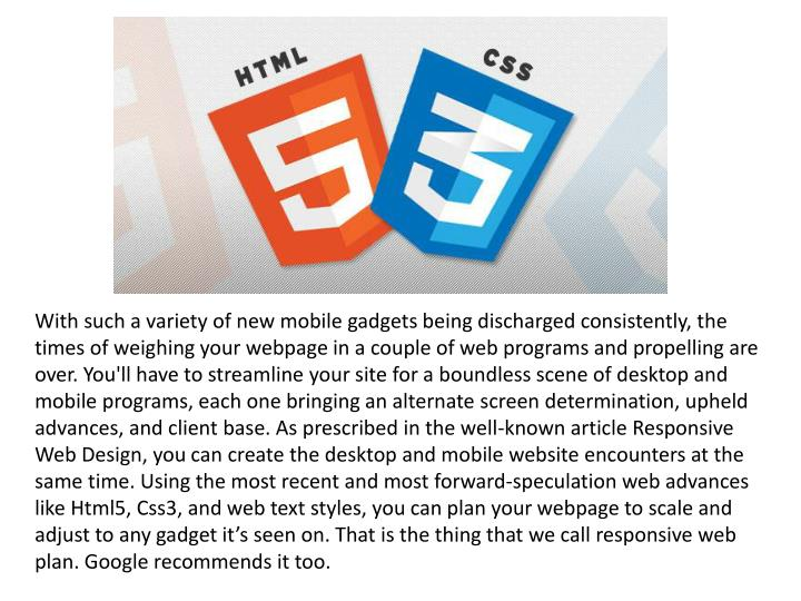 With such a variety of new mobile gadgets being discharged consistently, the times of weighing your webpage in a couple of web programs and propelling are over. You'll have to streamline your site for a boundless scene of desktop and mobile programs, each one bringing an alternate screen determination, upheld advances, and client base. As prescribed in the well-known article Responsive Web Design, you can create the desktop and mobile website encounters at the same time. Using the most recent and most forward-speculation web advances like Html5, Css3, and web text styles, you can plan your webpage to scale and adjust to any gadget it's seen on. That is the thing that we call responsive web plan. Google recommends it too.