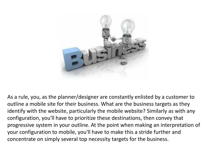 As a rule, you, as the planner/designer are constantly enlisted by a customer to outline a mobile site for their business. What are the business targets as they identify with the website, particularly the mobile website? Similarly as with any configuration, you'll have to prioritize these destinations, then convey that progressive system in your outline. At the point when making an interpretation of your configuration to mobile, you'll have to make this a stride further and concentrate on simply several top necessity targets for the business.