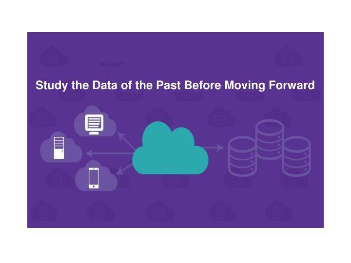 Study the Data of the Past Before Moving Forward