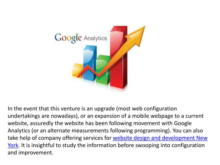 In the event that this venture is an upgrade (most web configuration undertakings are nowadays), or an expansion of a mobile webpage to a current website, assuredly the website has been following movement with Google Analytics (or an alternate measurements following programming). You can also take help of company offering services for
