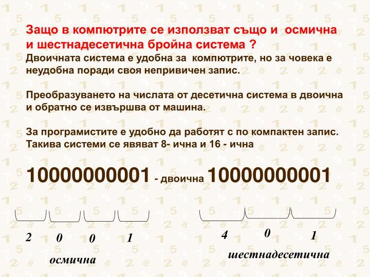 Защо в компютрите се използват също и  осмична  и шестнадесетична бройна система ?
