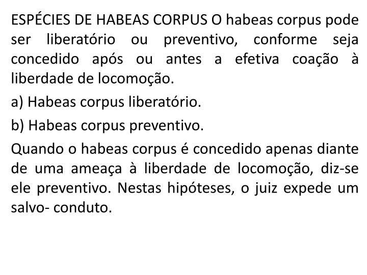 ESPCIES DE HABEAS CORPUS O habeas corpus pode ser liberatrio ou preventivo, conforme seja concedido aps ou antes a efetiva coao  liberdade de locomoo.