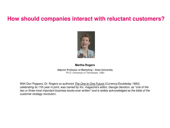 How should companies interact with reluctant customers?