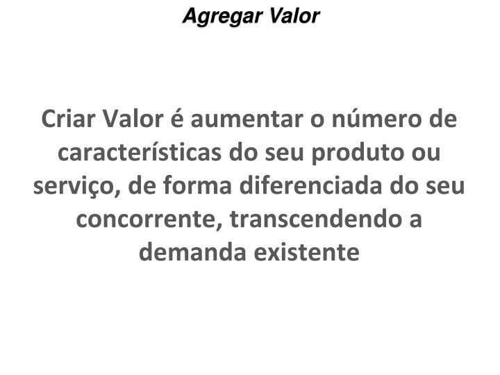 Criar Valor é aumentar o número de características do seu produto ou serviço, de forma diferenciada do seu concorrente, transcendendo a demanda existente