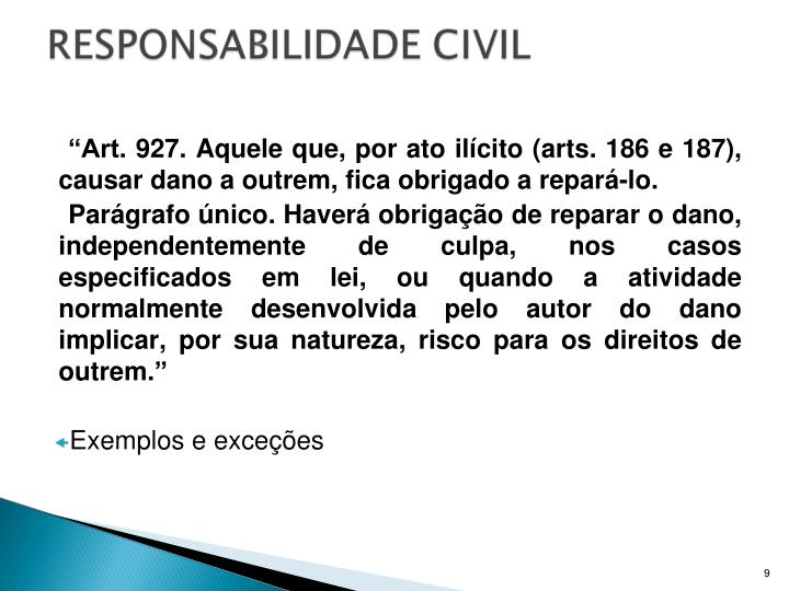 """""""Art. 927. Aquele que, por ato ilícito (arts. 186 e 187), causar dano a outrem, fica obrigado a repará-lo."""