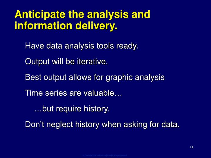 Anticipate the analysis and information delivery.