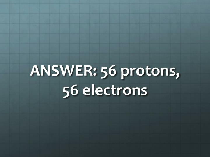ANSWER: 56 protons, 56 electrons