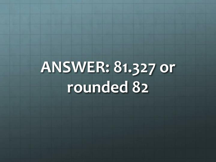 ANSWER: 81.327 or rounded 82
