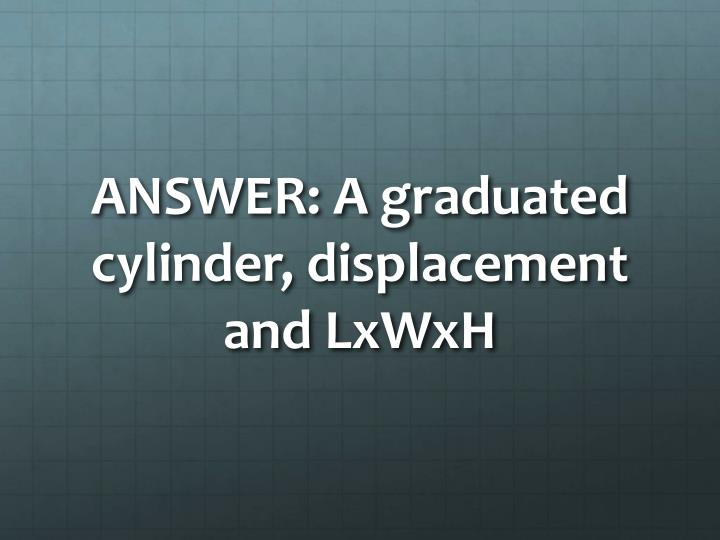 ANSWER: A graduated cylinder, displacement and