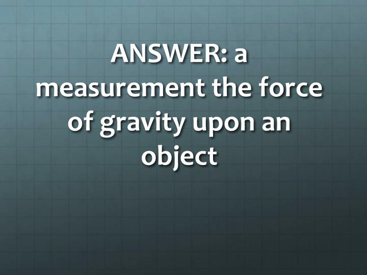 ANSWER: a measurement the force of gravity upon an object