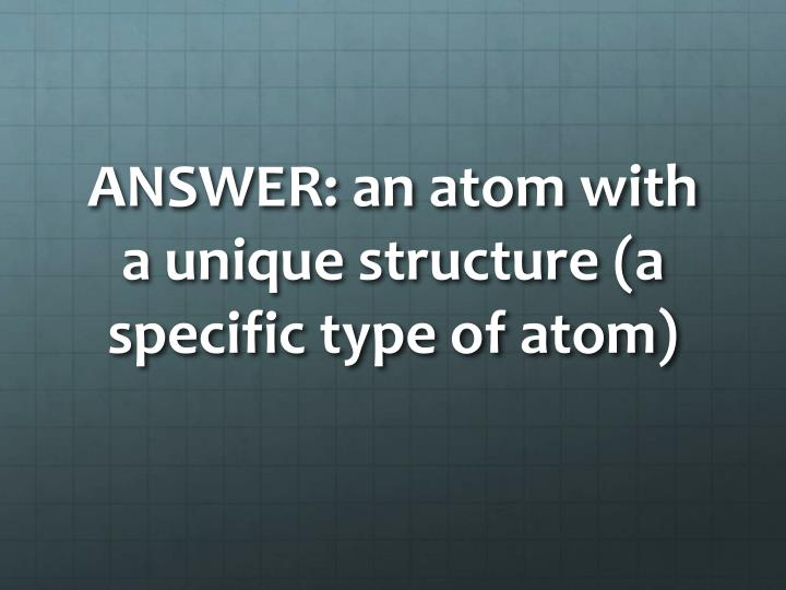 ANSWER: an atom with a unique structure (a specific type of atom)