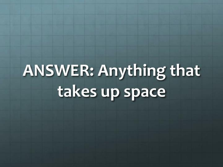 ANSWER: Anything that takes up space
