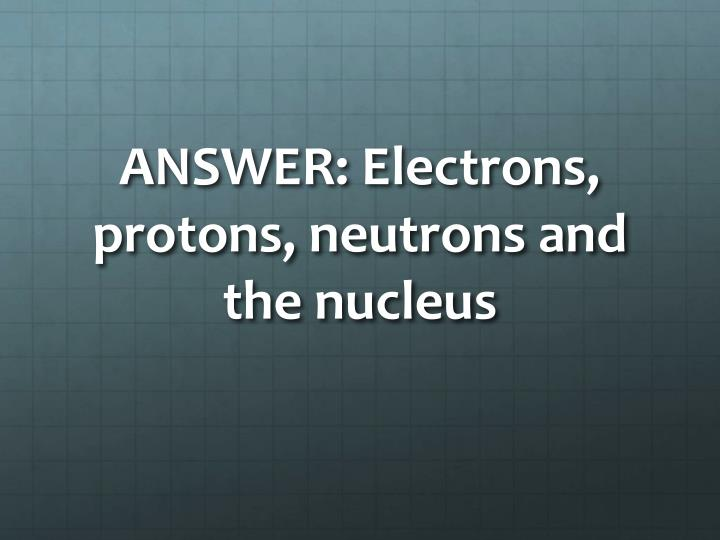 ANSWER: Electrons, protons, neutrons and the nucleus