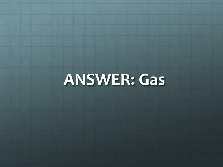 ANSWER: Gas