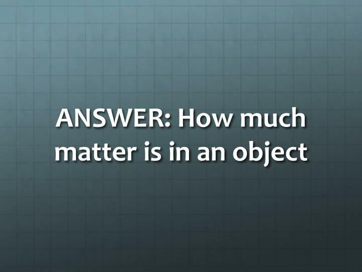 ANSWER: How much matter is in an object