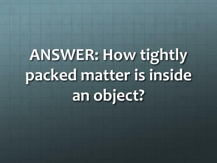 ANSWER: How tightly packed matter is inside an object?