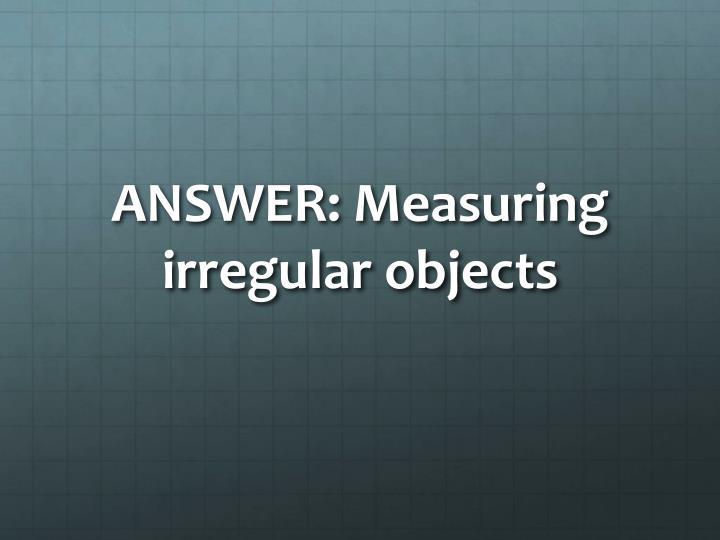 ANSWER: Measuring irregular objects