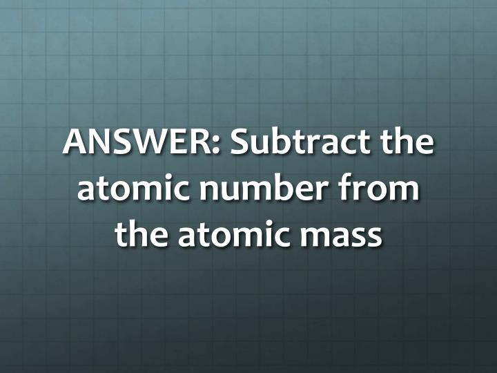 ANSWER: Subtract the atomic number from the atomic mass