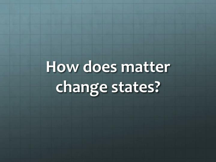 How does matter change states?