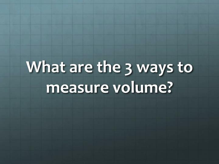 What are the 3 ways to measure volume?