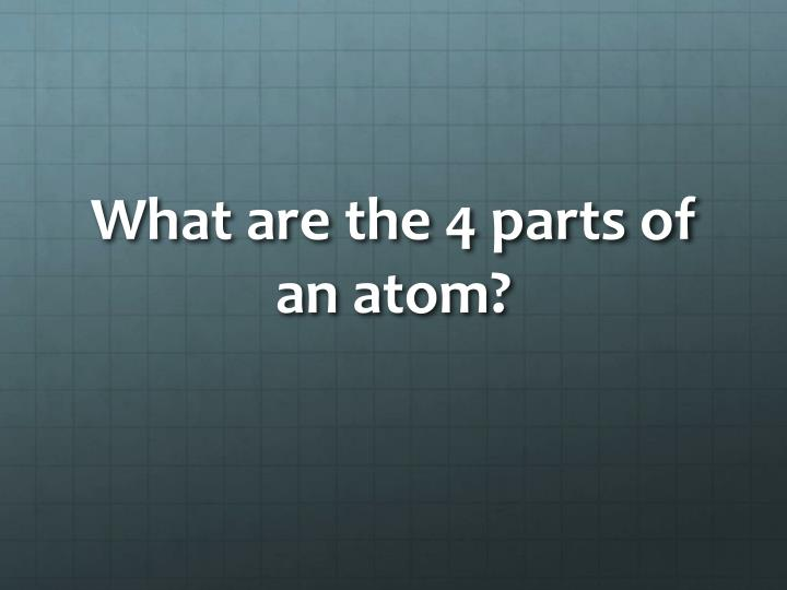 What are the 4 parts of an atom?
