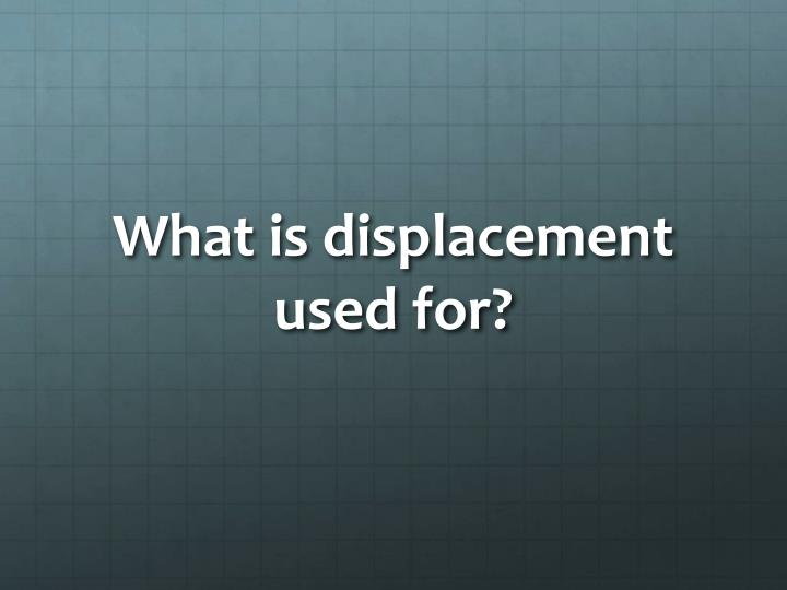 What is displacement used for?