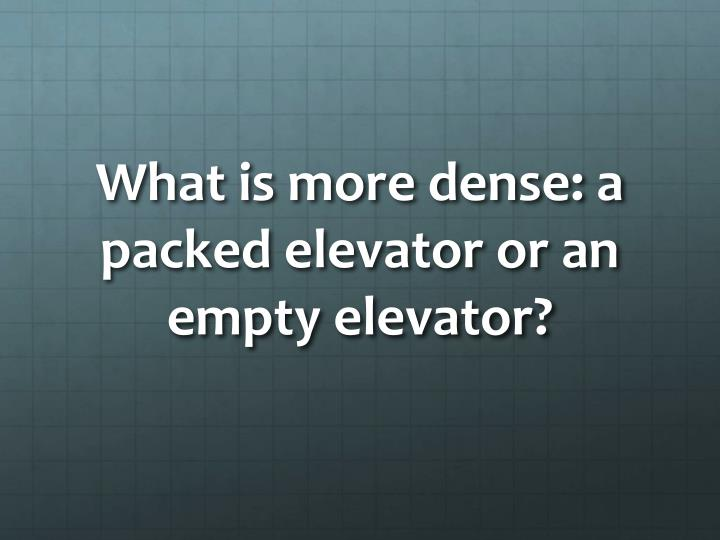 What is more dense: a packed elevator or an empty elevator?
