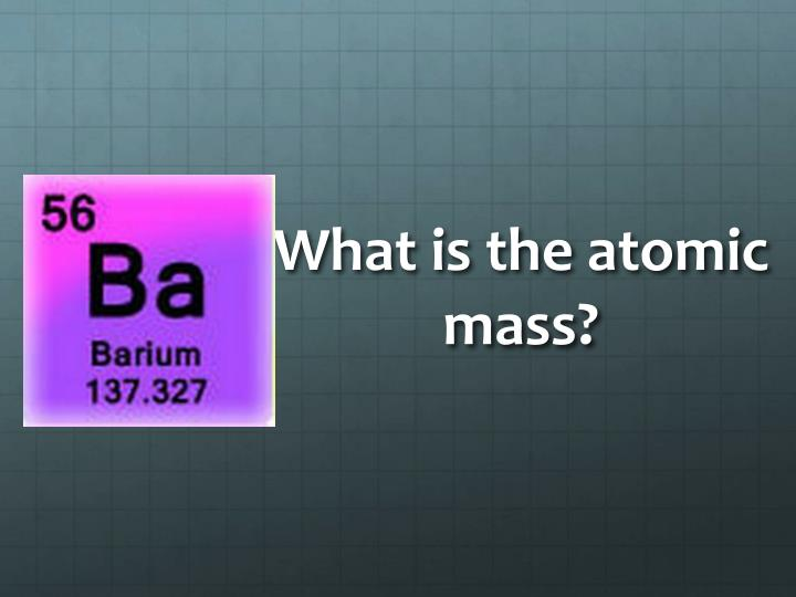 What is the atomic mass?