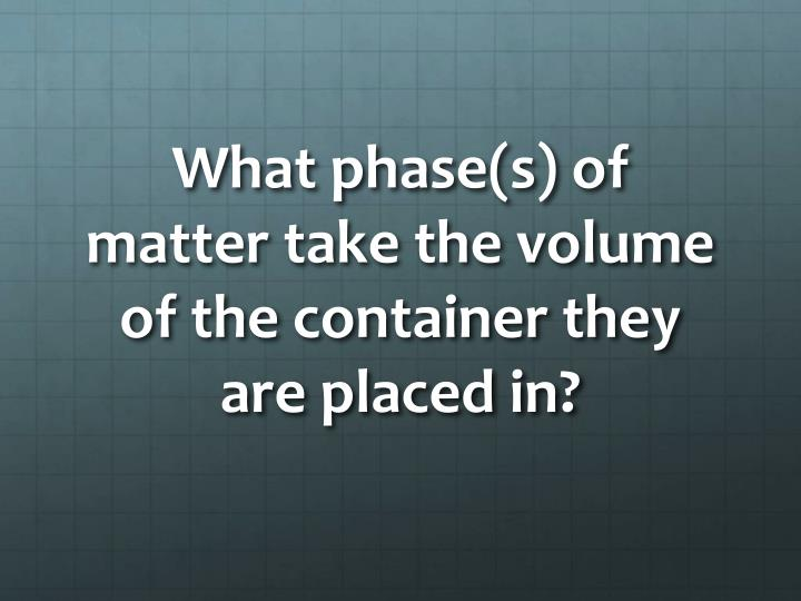 What phase(s) of matter take the volume of the container they are placed in?