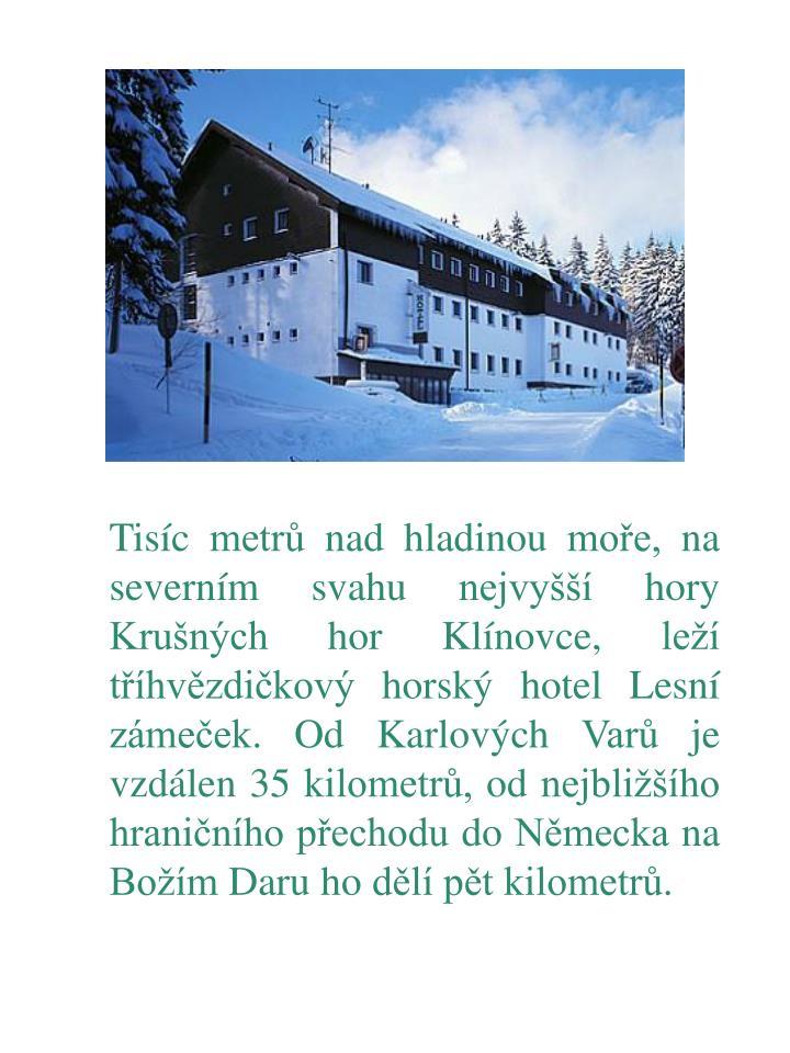 Tisíc metrů nad hladinou moře, na severním svahu nejvyšší hory Krušných hor Klínovce, leží tříhvězdičkový horský hotel Lesní zámeček. Od Karlových Varů je vzdálen 35 kilometrů, od nejbližšího hraničního přechodu do Německa na Božím Daru ho dělí pět kilometrů.