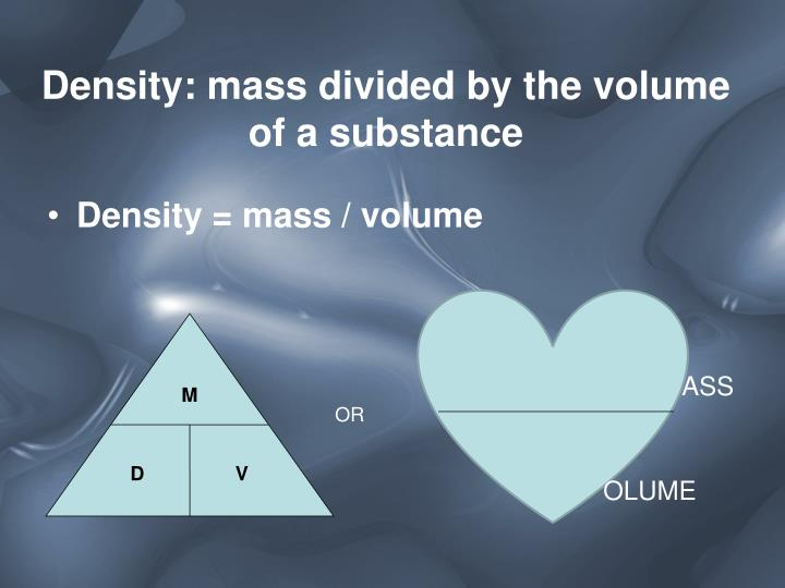 Density: mass divided by the volume of a substance