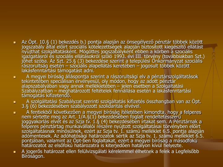 Az Öpt. 10.§ (1) bekezdés b.) pontja alapján az önsegélyező pénztár többek között jogszabály által előírt szociális kötelezettségek alapján biztosított kiegészítő ellátást nyújthat szolgáltatásként. Mögöttes jogszabályként ebben a körben a szociális igazgatásról és szociális ellátásokról szóló 1993. évi III. törvény (továbbiakban Szt.) jöhet szóba. Az Szt. 25.§ (3) bekezdése szerint a települési Önkormányzat szociális rászorultság esetén – szociális alapellátás keretében – jogosult többek között lakásfenntartási támogatást adni.