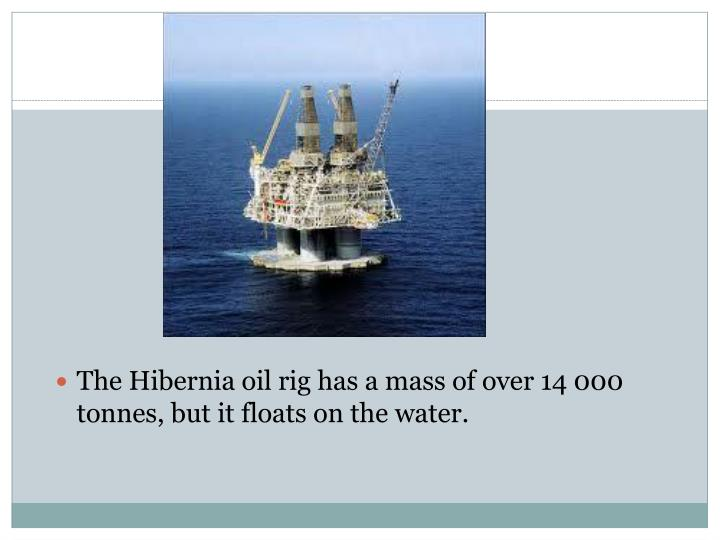 The Hibernia oil rig has a mass of over 14 000 tonnes, but it floats on the water.