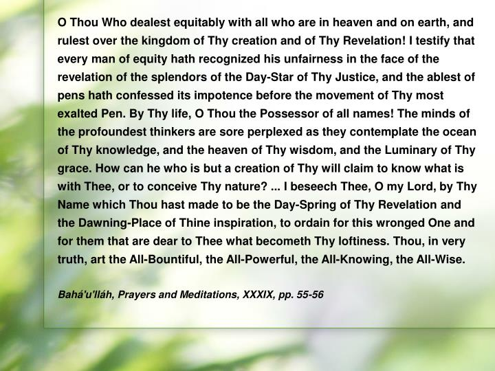 O Thou Who dealest equitably with all who are in heaven and on earth, and rulest over the kingdom of Thy creation and of Thy Revelation! I testify that every man of equity hath recognized his unfairness in the face of the revelation of the splendors of the Day-Star of Thy Justice, and the ablest of pens hath confessed its impotence before the movement of Thy most exalted Pen. By Thy life, O Thou the Possessor of all names! The minds of the profoundest thinkers are sore perplexed as they contemplate the ocean of Thy knowledge, and the heaven of Thy wisdom, and the Luminary of Thy grace. How can he who is but a creation of Thy will claim to know what is with Thee, or to conceive Thy nature? ... I beseech Thee, O my Lord, by Thy Name which Thou hast made to be the Day-Spring of Thy Revelation and the Dawning-Place of Thine inspiration, to ordain for this wronged One and for them that are dear to Thee what becometh Thy loftiness. Thou, in very truth, art the All-Bountiful, the All-Powerful, the All-Knowing, the All-Wise.