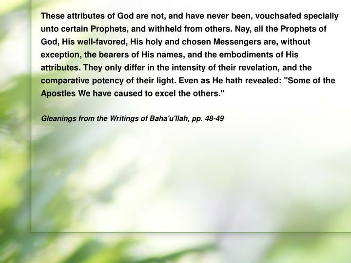 """These attributes of God are not, and have never been, vouchsafed specially unto certain Prophets, and withheld from others. Nay, all the Prophets of God, His well-favored, His holy and chosen Messengers are, without exception, the bearers of His names, and the embodiments of His attributes. They only differ in the intensity of their revelation, and the comparative potency of their light. Even as He hath revealed: """"Some of the Apostles We have caused to excel the others."""""""