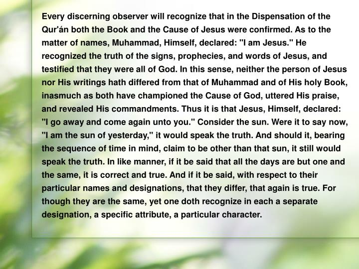 """Every discerning observer will recognize that in the Dispensation of the Qur'án both the Book and the Cause of Jesus were confirmed. As to the matter of names, Muhammad, Himself, declared: """"I am Jesus."""" He recognized the truth of the signs, prophecies, and words of Jesus, and testified that they were all of God. In this sense, neither the person of Jesus nor His writings hath differed from that of Muhammad and of His holy Book, inasmuch as both have championed the Cause of God, uttered His praise, and revealed His commandments. Thus it is that Jesus, Himself, declared: """"I go away and come again unto you."""" Consider the sun. Were it to say now, """"I am the sun of yesterday,"""" it would speak the truth. And should it, bearing the sequence of time in mind, claim to be other than that sun, it still would speak the truth. In like manner, if it be said that all the days are but one and the same, it is correct and true. And if it be said, with respect to their particular names and designations, that they differ, that again is true. For though they are the same, yet one doth recognize in each a separate designation, a specific attribute, a particular character."""