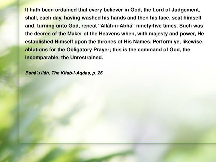 """It hath been ordained that every believer in God, the Lord of Judgement, shall, each day, having washed his hands and then his face, seat himself and, turning unto God, repeat """"Alláh-u-Abhá"""" ninety-five times. Such was the decree of the Maker of the Heavens when, with majesty and power, He established Himself upon the thrones of His Names. Perform ye, likewise, ablutions for the Obligatory Prayer; this is the command of God, the Incomparable, the Unrestrained."""