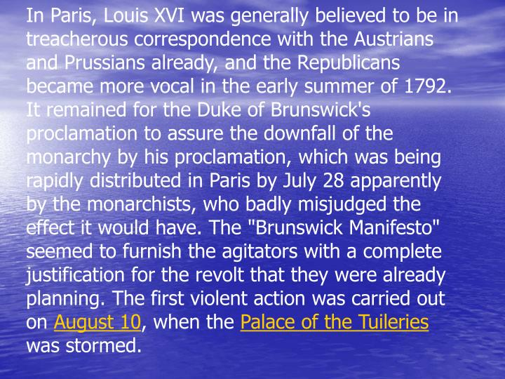 "In Paris, Louis XVI was generally believed to be in treacherous correspondence with the Austrians and Prussians already, and the Republicans became more vocal in the early summer of 1792. It remained for the Duke of Brunswick's proclamation to assure the downfall of the monarchy by his proclamation, which was being rapidly distributed in Paris by July 28 apparently by the monarchists, who badly misjudged the effect it would have. The ""Brunswick Manifesto"" seemed to furnish the agitators with a complete justification for the revolt that they were already planning. The first violent action was carried out on"