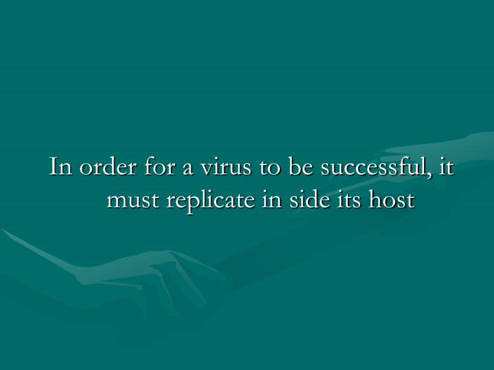 In order for a virus to be successful, it must replicate in side its host