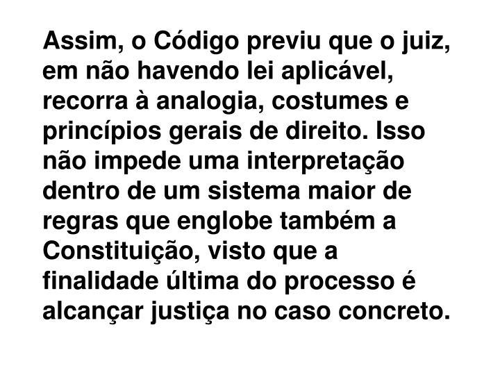 Assim, o Código previu que o juiz, em não havendo lei aplicável, recorra à analogia, costumes e princípios gerais de direito. Isso não impede uma interpretação dentro de um sistema maior de regras que englobe também a Constituição, visto que a finalidade última do processo é alcançar justiça no caso concreto.