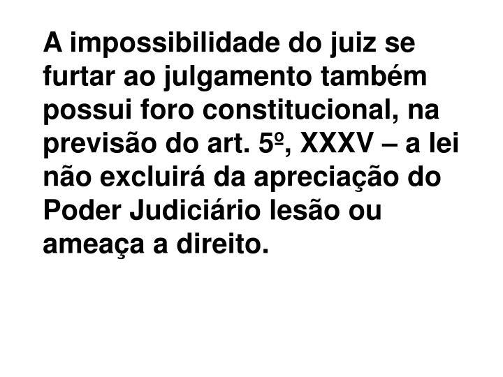 A impossibilidade do juiz se furtar ao julgamento também possui foro constitucional, na previsão do art. 5º, XXXV – a lei não excluirá da apreciação do Poder Judiciário lesão ou ameaça a direito.