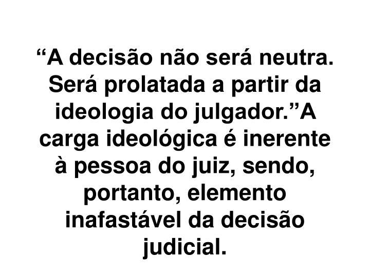 """""""A decisão não será neutra. Será prolatada a partir da ideologia do julgador.""""A carga ideológica é inerente à pessoa do juiz, sendo, portanto, elemento inafastável da decisão judicial."""