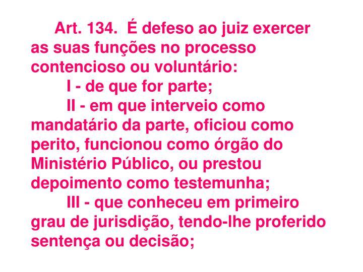Art.134.É defeso ao juiz exercer as suas funções no processo contencioso ou voluntário: