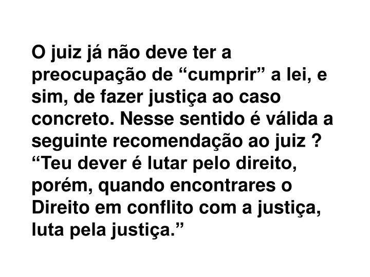 """O juiz já não deve ter a preocupação de """"cumprir"""" a lei, e sim, de fazer justiça ao caso concreto. Nesse sentido é válida a seguinte recomendação ao juiz ? """"Teu dever é lutar pelo direito, porém, quando encontrares o Direito em conflito com a justiça, luta pela justiça."""""""