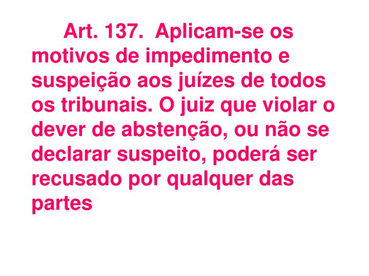 Art.137.Aplicam-se os motivos de impedimento e suspeição aos juízes de todos os tribunais. O juiz que violar o dever de abstenção, ou não se declarar suspeito, poderá ser recusado por qualquer das partes