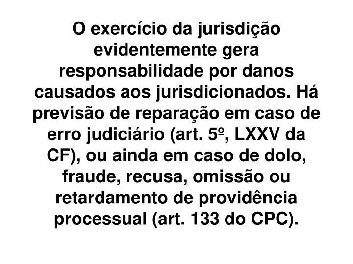 O exercício da jurisdição evidentemente gera responsabilidade por danos causados aos jurisdicionados. Há previsão de reparação em caso de erro judiciário (art. 5º, LXXV da CF), ou ainda em caso de dolo, fraude, recusa, omissão ou retardamento de providência processual (art. 133 do CPC).
